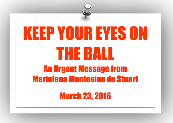 KEEP YOUR EYES ON THE BALL - An Urgent Message from Marielena Montesino de Stuart on March 23, 2016 - Copyright © Marielena Montesino de Stuart. All rights reserved.