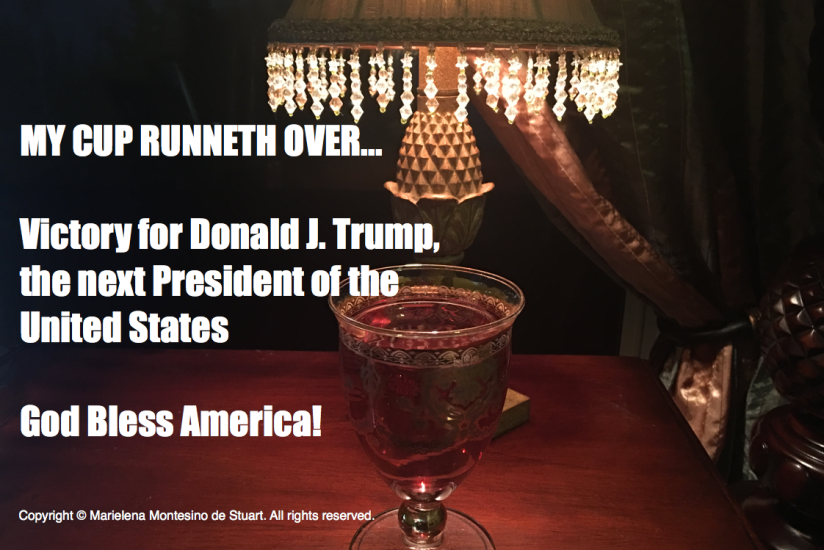 MY CUP RUNNETH OVER: Victory for Donald J. Trump– the next President of the UnitedStates!